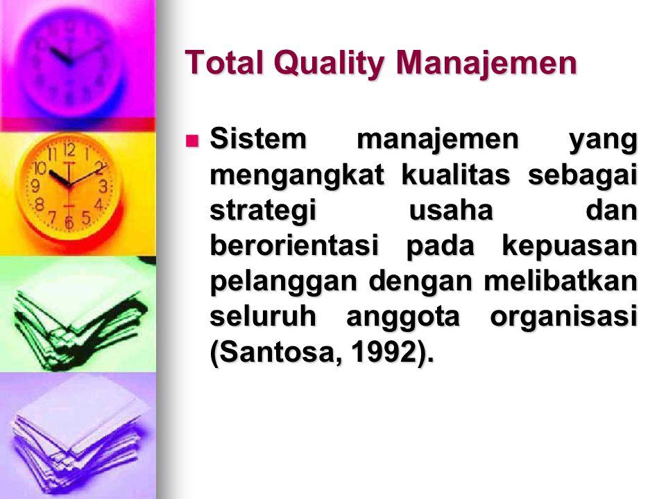 Total Quality Manajemen Sistem manajemen yang mengangkat kualitas sebagai strategi usaha dan berorientasi pada kepuasan pelanggan dengan melibatkan se