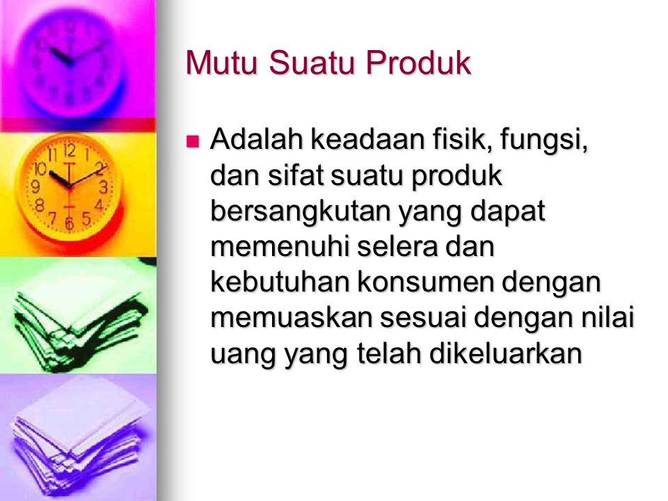 Mutu Suatu Produk Adalah keadaan fisik, fungsi, dan sifat suatu produk bersangkutan yang dapat memenuhi selera dan kebutuhan konsumen dengan memuaskan