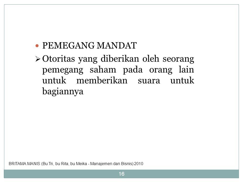 PEMEGANG MANDAT  Otoritas yang diberikan oleh seorang pemegang saham pada orang lain untuk memberikan suara untuk bagiannya 16 BRITAMA MANIS (Bu Tri,