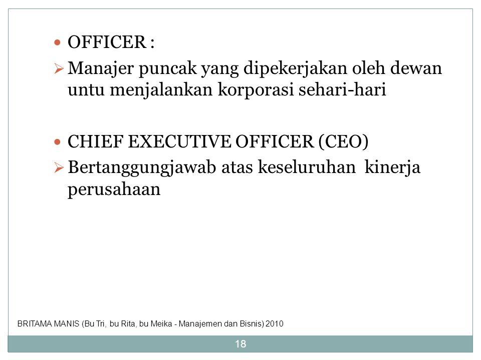 OFFICER :  Manajer puncak yang dipekerjakan oleh dewan untu menjalankan korporasi sehari-hari CHIEF EXECUTIVE OFFICER (CEO)  Bertanggungjawab atas k