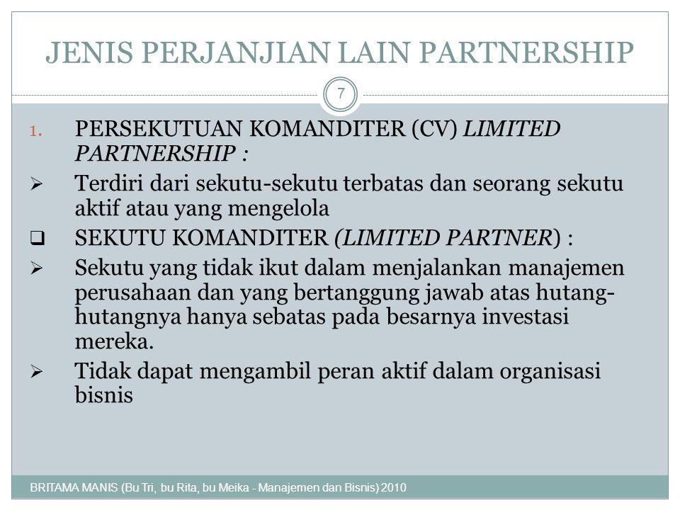 JENIS PERJANJIAN LAIN PARTNERSHIP 1. PERSEKUTUAN KOMANDITER (CV) LIMITED PARTNERSHIP : TTerdiri dari sekutu-sekutu terbatas dan seorang sekutu aktif