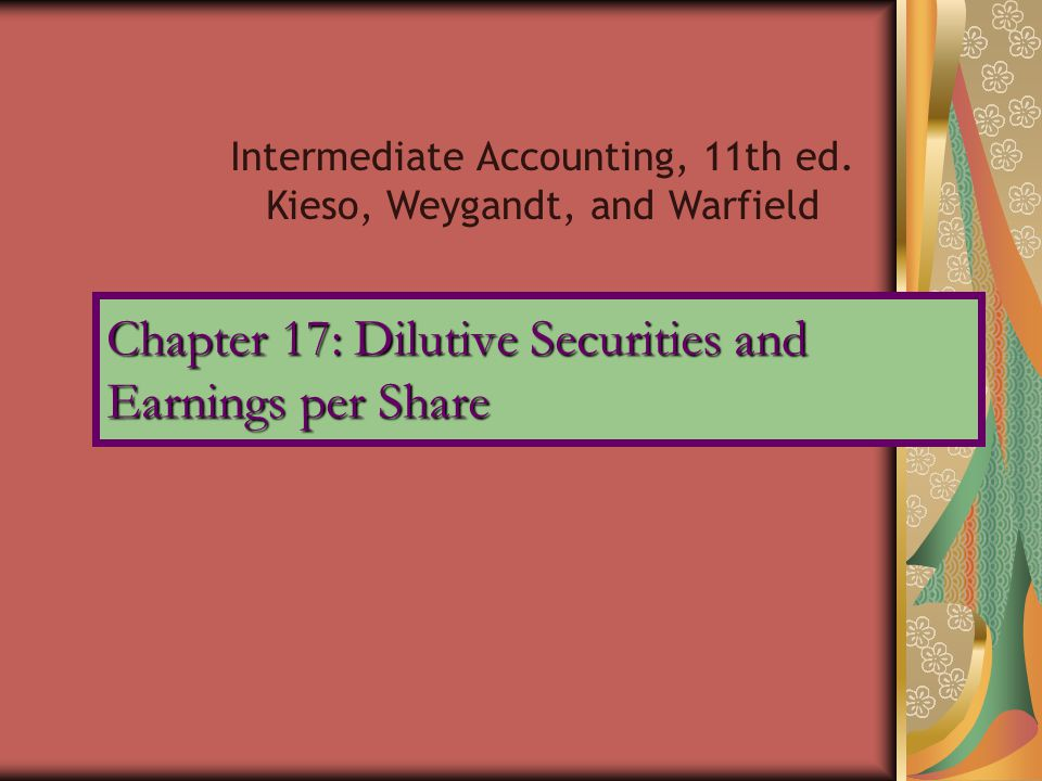 Chapter 17: Dilutive Securities and Earnings per Share Intermediate Accounting, 11th ed. Kieso, Weygandt, and Warfield