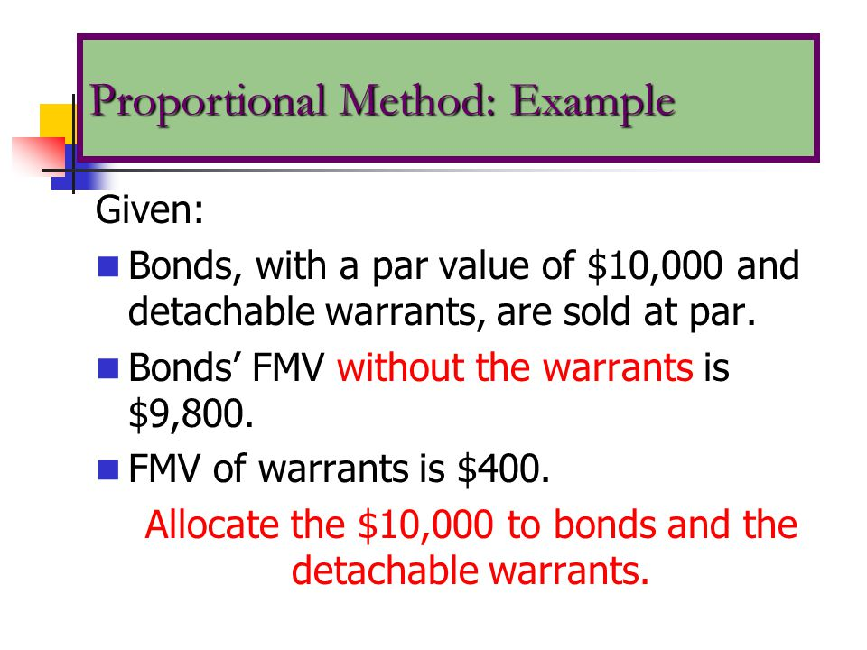 Given: Bonds, with a par value of $10,000 and detachable warrants, are sold at par. Bonds' FMV without the warrants is $9,800. FMV of warrants is $400