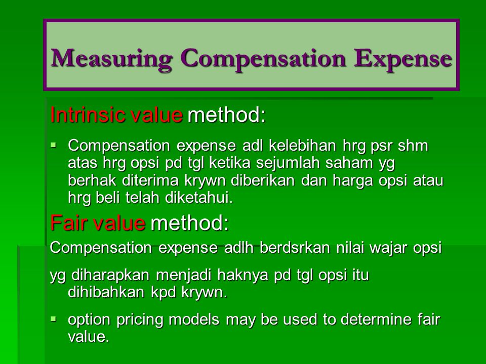 Intrinsic value method:  Compensation expense adl kelebihan hrg psr shm atas hrg opsi pd tgl ketika sejumlah saham yg berhak diterima krywn diberikan dan harga opsi atau hrg beli telah diketahui.