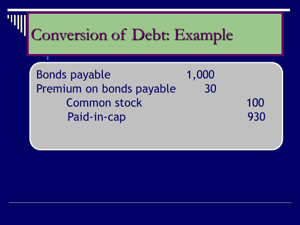 Bonds payable 1,000 Premium on bonds payable 30 Common stock 100 Paid-in-cap 930 Conversion of Debt: Example