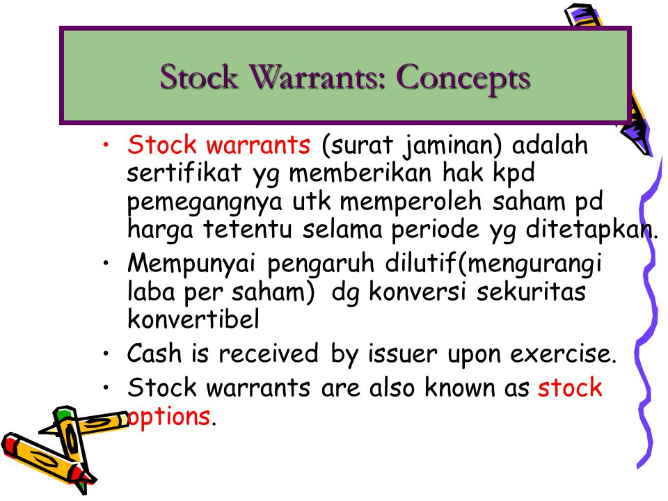Stock warrants may be: either detachable warrants, or either detachable warrants, or non-detachable warrants non-detachable warrants If warrants are detachable, value of the warrants is determined by: either the proportional method, or either the proportional method, or the incremental method.