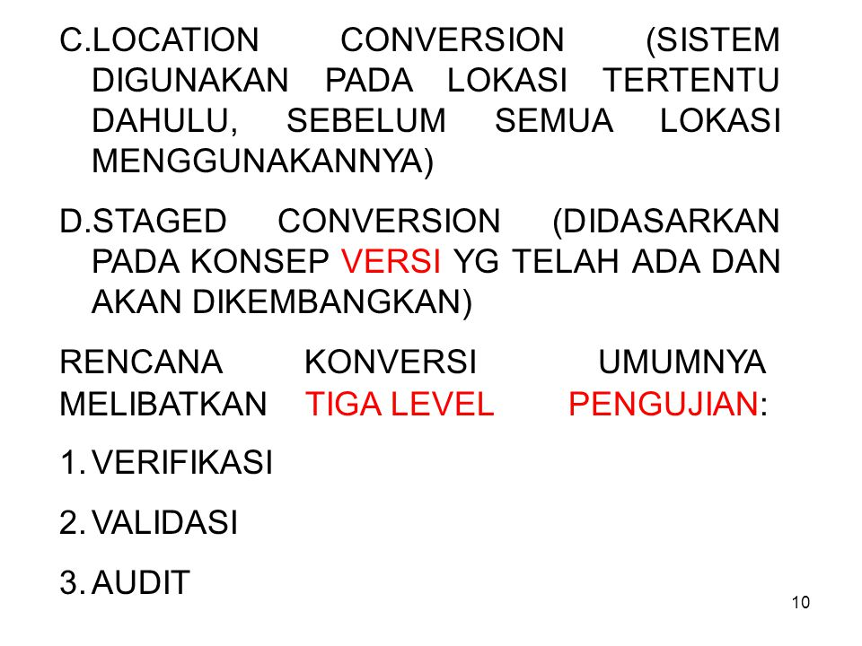 10 C.LOCATION CONVERSION (SISTEM DIGUNAKAN PADA LOKASI TERTENTU DAHULU, SEBELUM SEMUA LOKASI MENGGUNAKANNYA) D.STAGED CONVERSION (DIDASARKAN PADA KONSEP VERSI YG TELAH ADA DAN AKAN DIKEMBANGKAN) RENCANA KONVERSI UMUMNYA MELIBATKAN TIGA LEVEL PENGUJIAN: 1.VERIFIKASI 2.VALIDASI 3.AUDIT