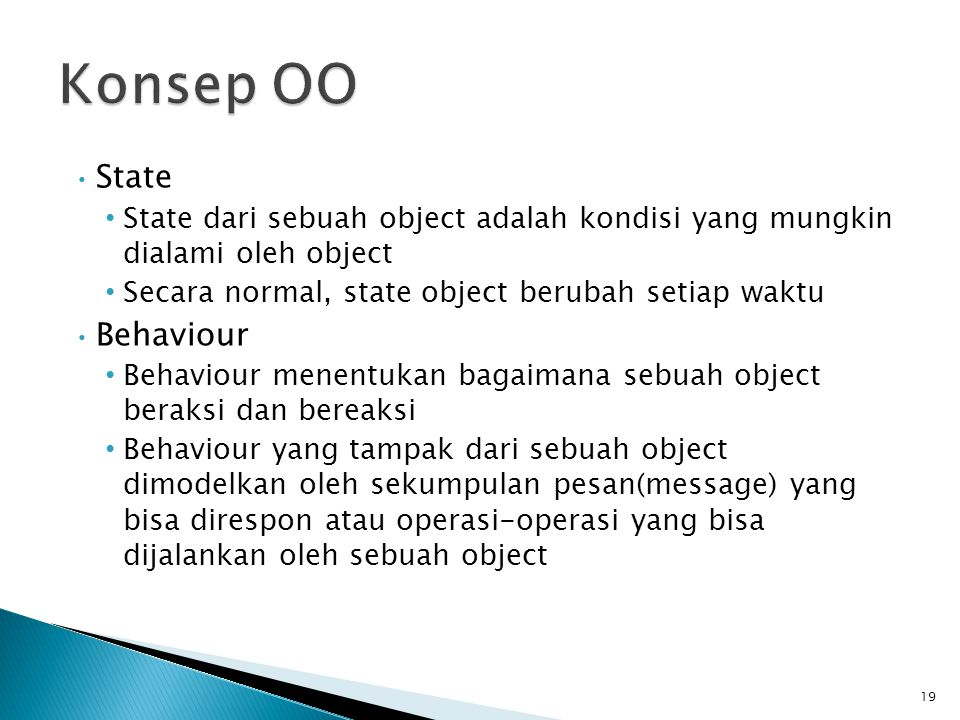 State State dari sebuah object adalah kondisi yang mungkin dialami oleh object Secara normal, state object berubah setiap waktu Behaviour Behaviour menentukan bagaimana sebuah object beraksi dan bereaksi Behaviour yang tampak dari sebuah object dimodelkan oleh sekumpulan pesan(message) yang bisa direspon atau operasi-operasi yang bisa dijalankan oleh sebuah object 19