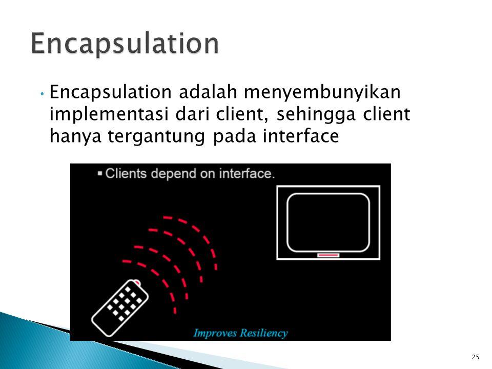 Encapsulation adalah menyembunyikan implementasi dari client, sehingga client hanya tergantung pada interface 25