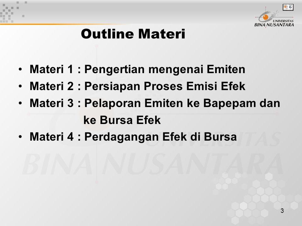 3 Outline Materi Materi 1 : Pengertian mengenai Emiten Materi 2 : Persiapan Proses Emisi Efek Materi 3 : Pelaporan Emiten ke Bapepam dan ke Bursa Efek