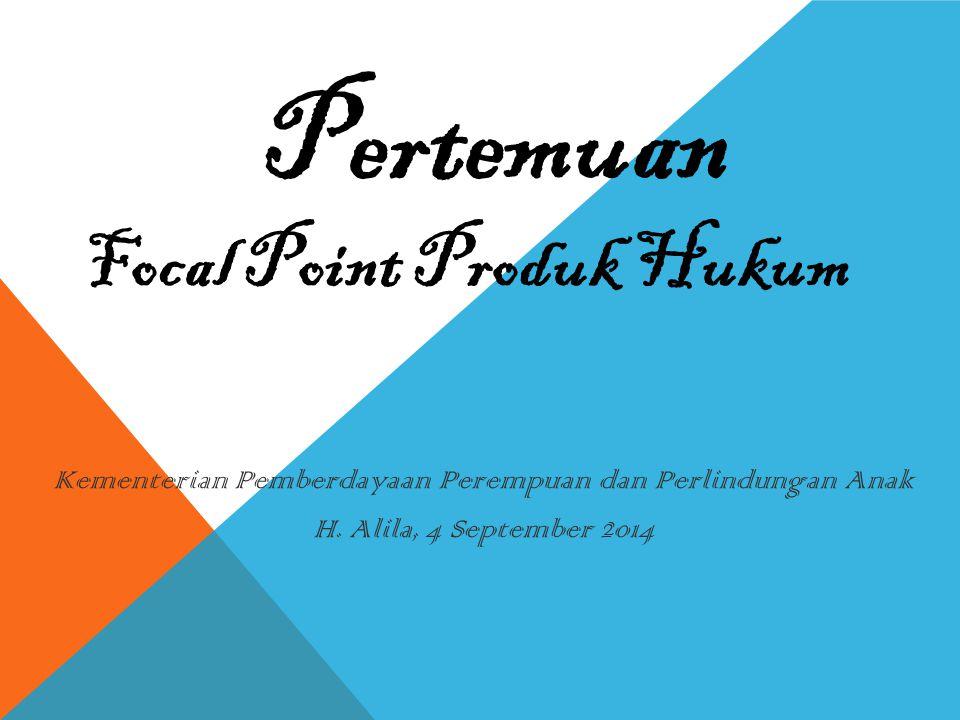 Focal Point Produk Hukum Kementerian Pemberdayaan Perempuan dan Perlindungan Anak H. Alila, 4 September 2014 Pertemuan