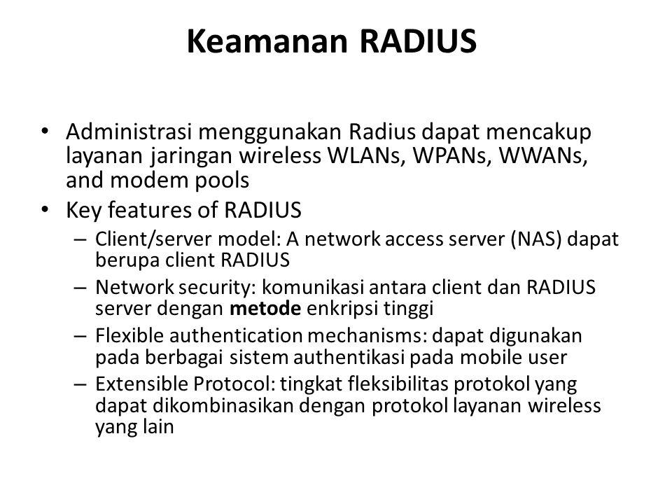 Keamanan RADIUS Administrasi menggunakan Radius dapat mencakup layanan jaringan wireless WLANs, WPANs, WWANs, and modem pools Key features of RADIUS – Client/server model: A network access server (NAS) dapat berupa client RADIUS – Network security: komunikasi antara client dan RADIUS server dengan metode enkripsi tinggi – Flexible authentication mechanisms: dapat digunakan pada berbagai sistem authentikasi pada mobile user – Extensible Protocol: tingkat fleksibilitas protokol yang dapat dikombinasikan dengan protokol layanan wireless yang lain