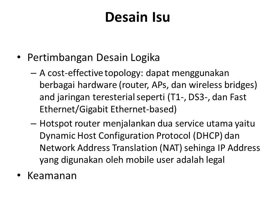 Desain Isu Pertimbangan Desain Logika – A cost-effective topology: dapat menggunakan berbagai hardware (router, APs, dan wireless bridges) and jaringan teresterial seperti (T1-, DS3-, dan Fast Ethernet/Gigabit Ethernet-based) – Hotspot router menjalankan dua service utama yaitu Dynamic Host Configuration Protocol (DHCP) dan Network Address Translation (NAT) sehinga IP Address yang digunakan oleh mobile user adalah legal Keamanan