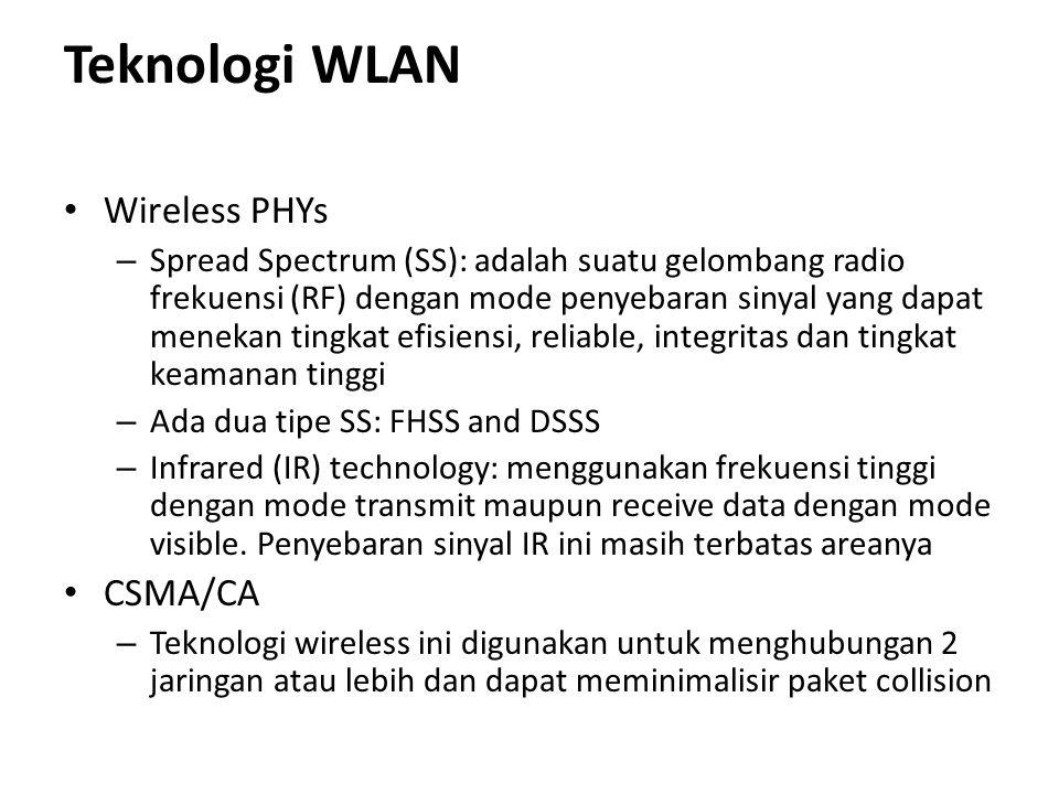 Teknologi WLAN Wireless PHYs – Spread Spectrum (SS): adalah suatu gelombang radio frekuensi (RF) dengan mode penyebaran sinyal yang dapat menekan tingkat efisiensi, reliable, integritas dan tingkat keamanan tinggi – Ada dua tipe SS: FHSS and DSSS – Infrared (IR) technology: menggunakan frekuensi tinggi dengan mode transmit maupun receive data dengan mode visible.