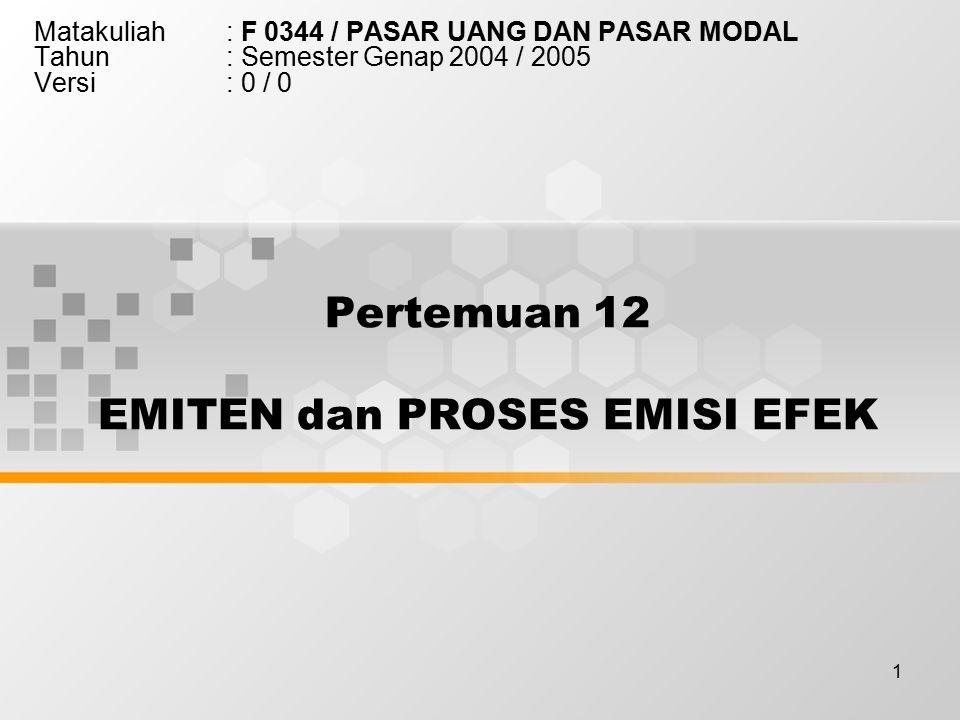 1 Pertemuan 12 EMITEN dan PROSES EMISI EFEK Matakuliah: F 0344 / PASAR UANG DAN PASAR MODAL Tahun: Semester Genap 2004 / 2005 Versi: 0 / 0