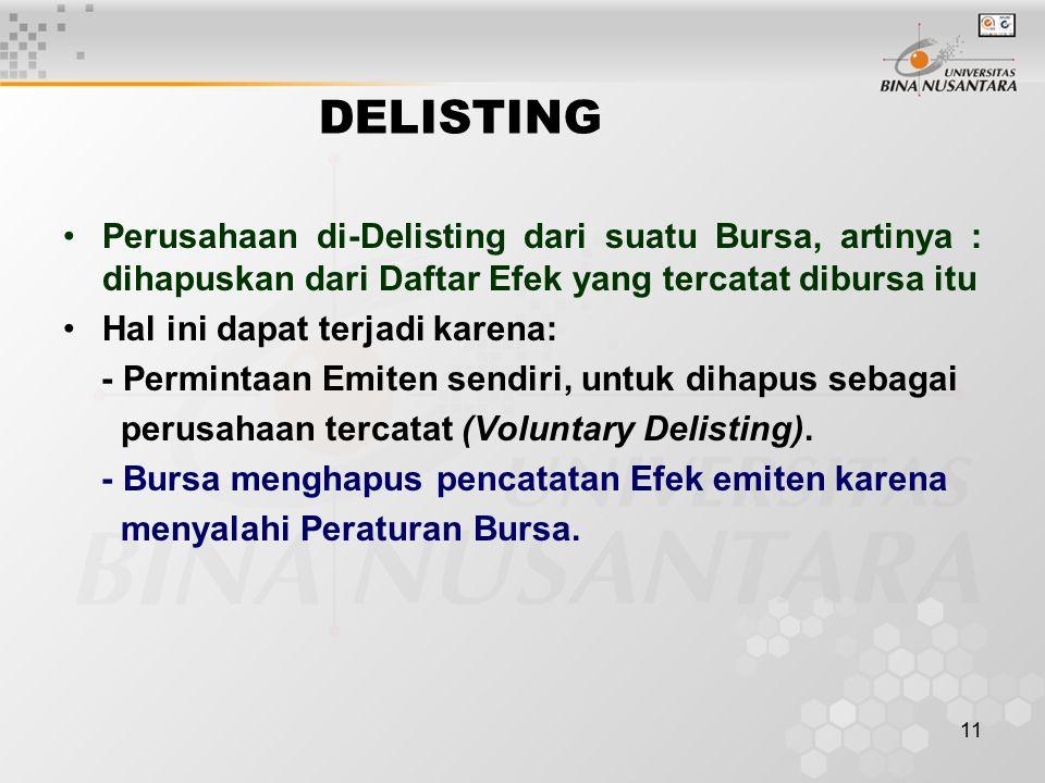 11 DELISTING Perusahaan di-Delisting dari suatu Bursa, artinya : dihapuskan dari Daftar Efek yang tercatat dibursa itu Hal ini dapat terjadi karena: - Permintaan Emiten sendiri, untuk dihapus sebagai perusahaan tercatat (Voluntary Delisting).