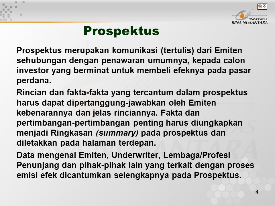 4 Prospektus Prospektus merupakan komunikasi (tertulis) dari Emiten sehubungan dengan penawaran umumnya, kepada calon investor yang berminat untuk membeli efeknya pada pasar perdana.