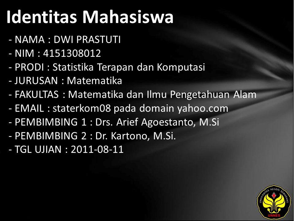 Identitas Mahasiswa - NAMA : DWI PRASTUTI - NIM : 4151308012 - PRODI : Statistika Terapan dan Komputasi - JURUSAN : Matematika - FAKULTAS : Matematika dan Ilmu Pengetahuan Alam - EMAIL : staterkom08 pada domain yahoo.com - PEMBIMBING 1 : Drs.
