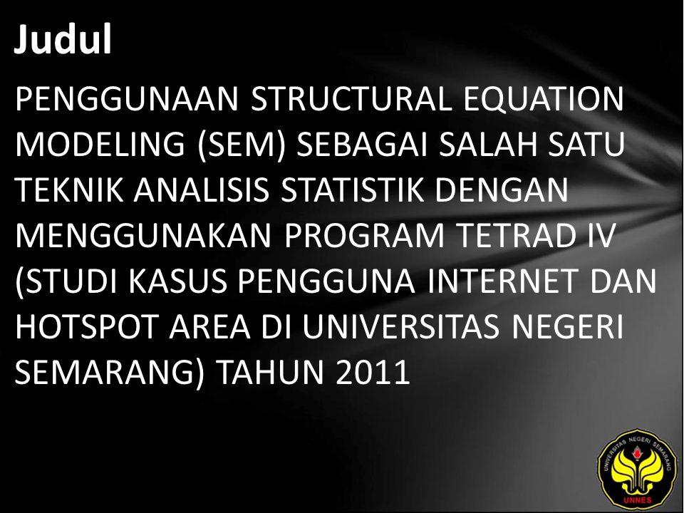 Judul PENGGUNAAN STRUCTURAL EQUATION MODELING (SEM) SEBAGAI SALAH SATU TEKNIK ANALISIS STATISTIK DENGAN MENGGUNAKAN PROGRAM TETRAD IV (STUDI KASUS PENGGUNA INTERNET DAN HOTSPOT AREA DI UNIVERSITAS NEGERI SEMARANG) TAHUN 2011