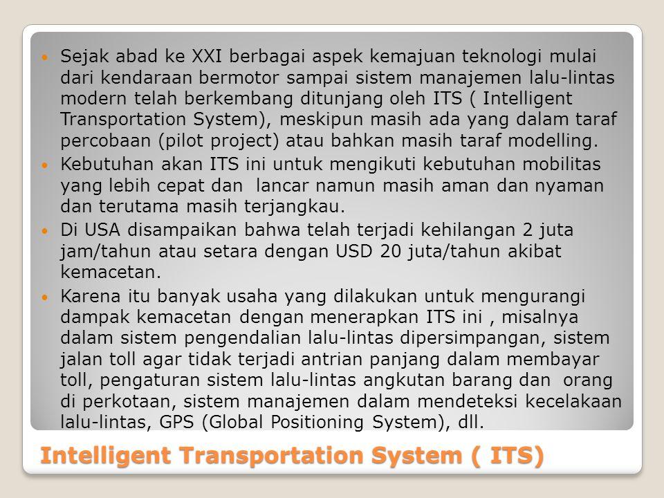 Intelligent Transportation System ( ITS) Sejak abad ke XXI berbagai aspek kemajuan teknologi mulai dari kendaraan bermotor sampai sistem manajemen lal