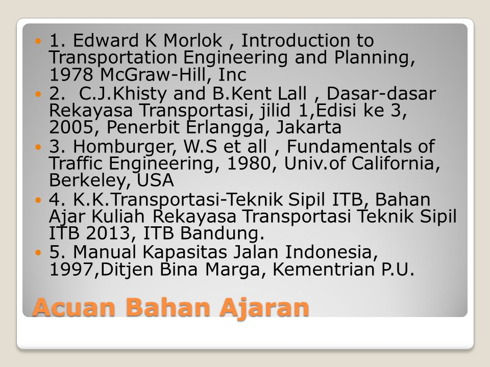 Acuan Bahan Ajaran 1. Edward K Morlok, Introduction to Transportation Engineering and Planning, 1978 McGraw-Hill, Inc 2. C.J.Khisty and B.Kent Lall, D