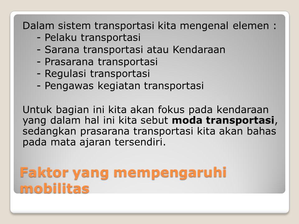 Faktor yang mempengaruhi mobilitas Dalam sistem transportasi kita mengenal elemen : - Pelaku transportasi - Sarana transportasi atau Kendaraan - Prasa