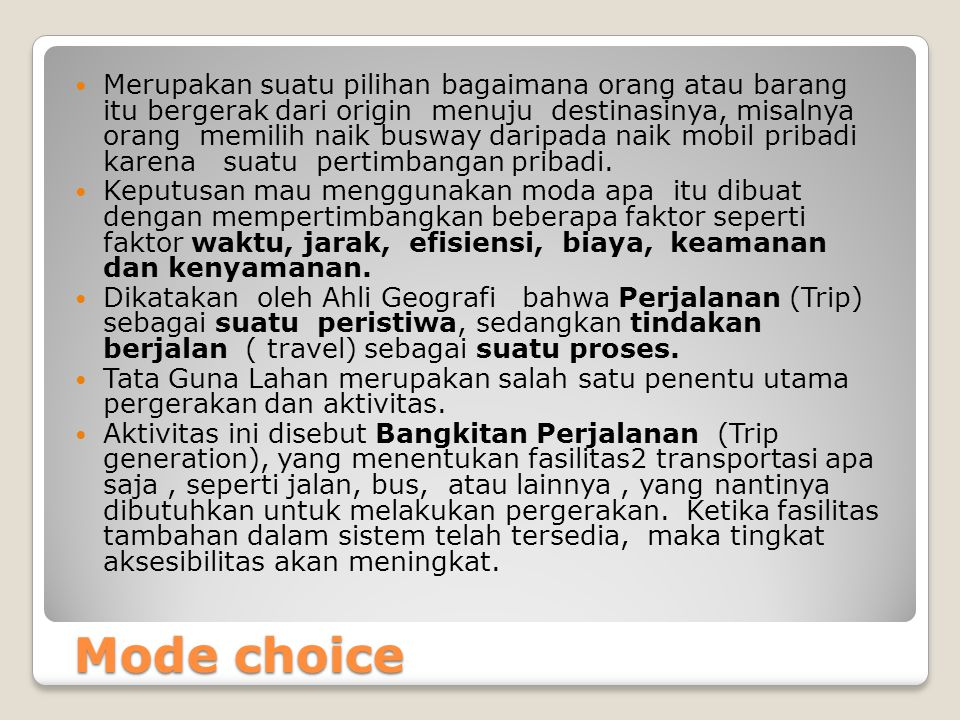 Mode choice Mode choice Merupakan suatu pilihan bagaimana orang atau barang itu bergerak dari origin menuju destinasinya, misalnya orang memilih naik