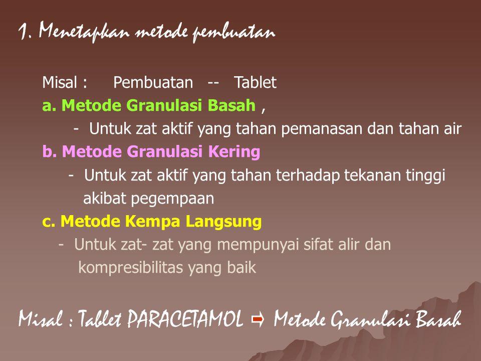 1. Menetapkan metode pembuatan Misal : Pembuatan -- Tablet a. Metode Granulasi Basah, - Untuk zat aktif yang tahan pemanasan dan tahan air b. Metode G