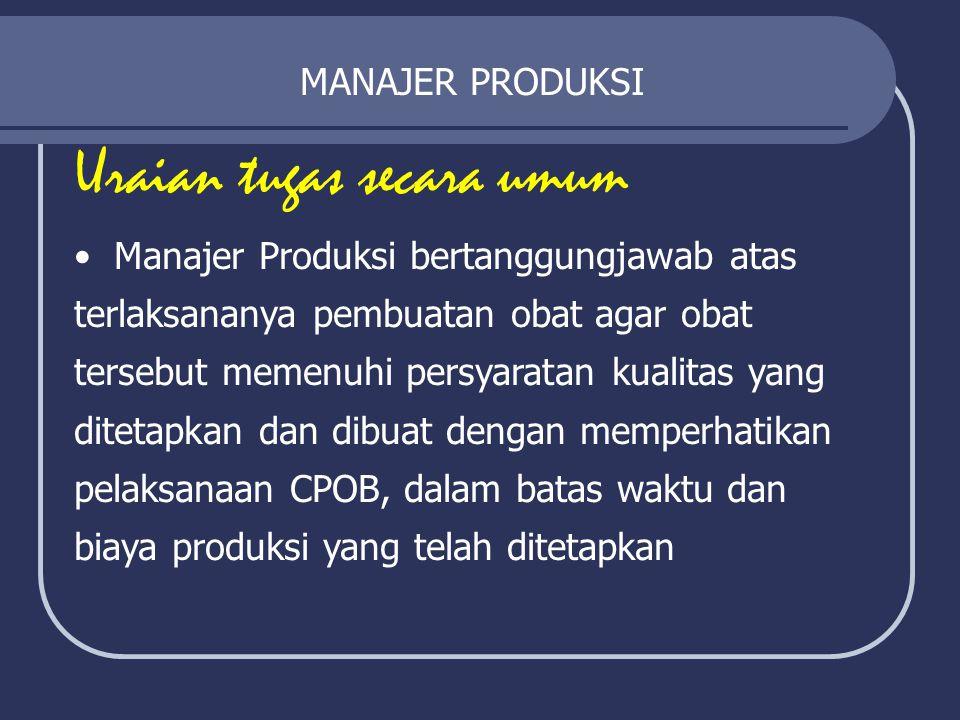 MANAJER PRODUKSI Uraian tugas secara umum Manajer Produksi bertanggungjawab atas terlaksananya pembuatan obat agar obat tersebut memenuhi persyaratan