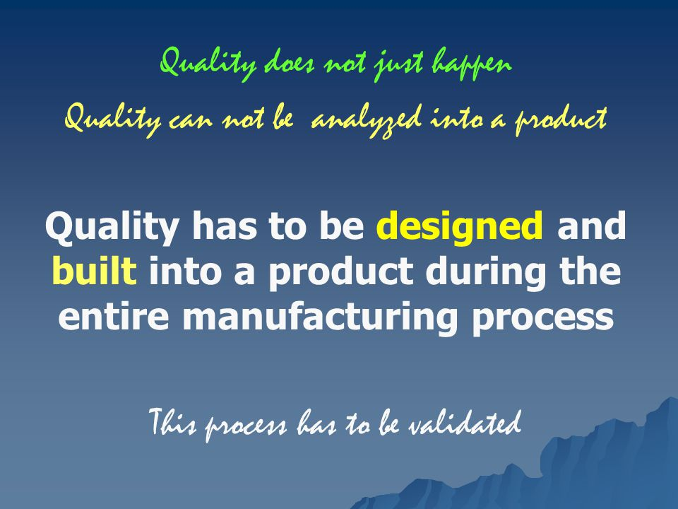 Quality does not just happen Quality can not be analyzed into a product Quality has to be designed and built into a product during the entire manufacturing process This process has to be validated