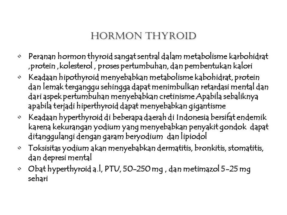 Hormon Thyroid Peranan hormon thyroid sangat sentral dalam metabolisme karbohidrat,protein,kolesterol, proses pertumbuhan, dan pembentukan kaloriPeranan hormon thyroid sangat sentral dalam metabolisme karbohidrat,protein,kolesterol, proses pertumbuhan, dan pembentukan kalori Keadaan hipothyroid menyebabkan metabolisme kabohidrat, protein dan lemak terganggu sehingga dapat menimbulkan retardasi mental dan dari aspek pertumbuhan menyebabkan cretinisme Apabila sebaliknya apabila terjadi hiperthyroid dapat menyebabkan gigantismeKeadaan hipothyroid menyebabkan metabolisme kabohidrat, protein dan lemak terganggu sehingga dapat menimbulkan retardasi mental dan dari aspek pertumbuhan menyebabkan cretinisme Apabila sebaliknya apabila terjadi hiperthyroid dapat menyebabkan gigantisme Keadaan hyperthyroid di beberapa daerah di Indonesia bersifat endemik karena kekurangan yodium yang menyebabkan penyakit gondok dapat ditanggulangi dengan garam beryodium dan lipiodolKeadaan hyperthyroid di beberapa daerah di Indonesia bersifat endemik karena kekurangan yodium yang menyebabkan penyakit gondok dapat ditanggulangi dengan garam beryodium dan lipiodol Toksisitas yodium akan menyebabkan dermatitis, bronkitis, stomatitis, dan depresi mentalToksisitas yodium akan menyebabkan dermatitis, bronkitis, stomatitis, dan depresi mental Obat hyperthyroid a.l, PTU, 50-250 mg, dan metimazol 5-25 mg sehariObat hyperthyroid a.l, PTU, 50-250 mg, dan metimazol 5-25 mg sehari