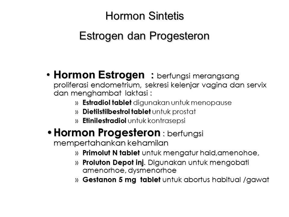 Hormon Sintetis Estrogen dan Progesteron Hormon Estrogen : berfungsi merangsang proliferasi endometrium, sekresi kelenjar vagina dan servix dan menghambat laktasi :Hormon Estrogen : berfungsi merangsang proliferasi endometrium, sekresi kelenjar vagina dan servix dan menghambat laktasi : » Estradiol tablet digunakan untuk menopause » Dietilstilbestrol tablet untuk prostat » Etinilestradiol untuk kontrasepsi Hormon Progesteron : berfungsi mempertahankan kehamilan Hormon Progesteron : berfungsi mempertahankan kehamilan » Primolut N tablet untuk mengatur haid,amenohoe, » Proluton Depot inj.