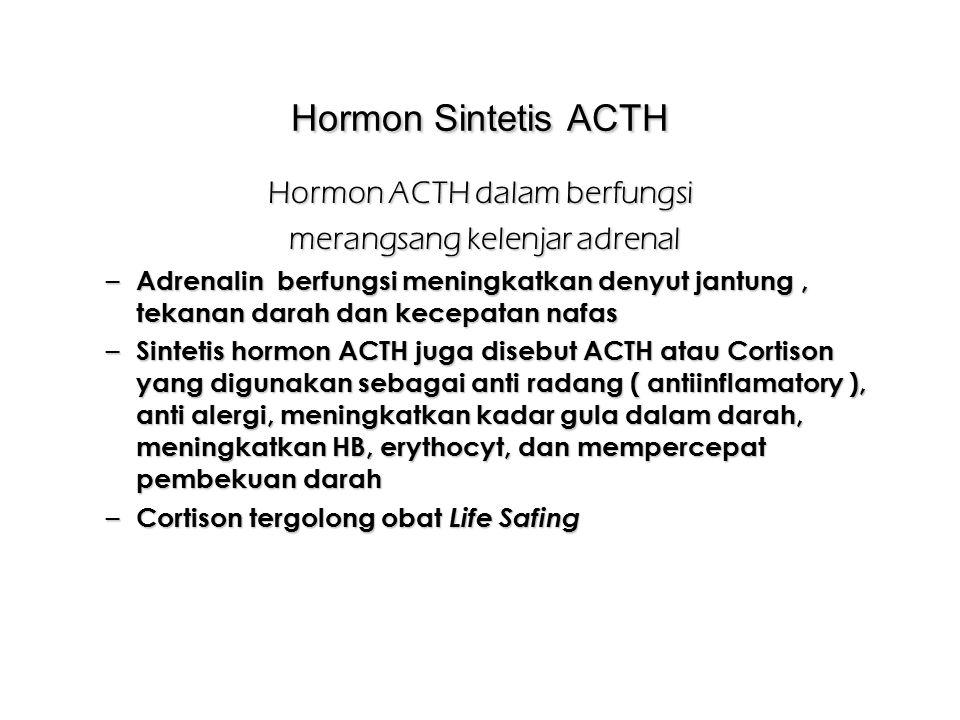 Hormon Sintetis ACTH Hormon ACTH dalam berfungsi merangsang kelenjar adrenal merangsang kelenjar adrenal – Adrenalin berfungsi meningkatkan denyut jantung, tekanan darah dan kecepatan nafas – Sintetis hormon ACTH juga disebut ACTH atau Cortison yang digunakan sebagai anti radang ( antiinflamatory ), anti alergi, meningkatkan kadar gula dalam darah, meningkatkan HB, erythocyt, dan mempercepat pembekuan darah – Cortison tergolong obat Life Safing