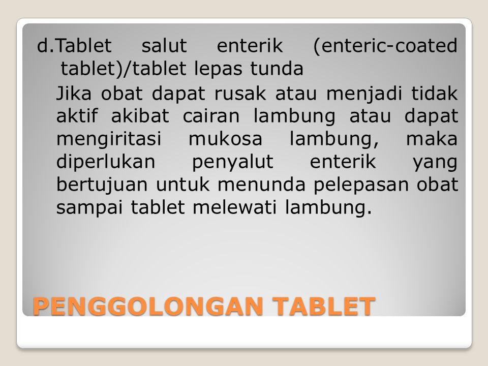 d.Tablet salut enterik (enteric-coated tablet)/tablet lepas tunda Jika obat dapat rusak atau menjadi tidak aktif akibat cairan lambung atau dapat meng