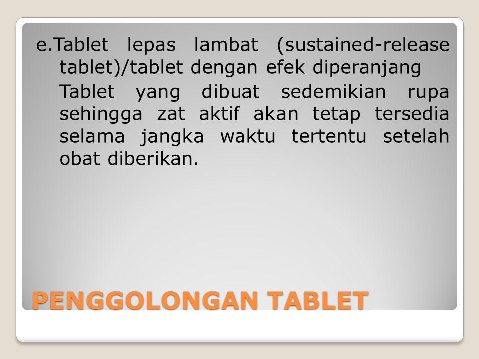 e.Tablet lepas lambat (sustained-release tablet)/tablet dengan efek diperanjang Tablet yang dibuat sedemikian rupa sehingga zat aktif akan tetap tersedia selama jangka waktu tertentu setelah obat diberikan.