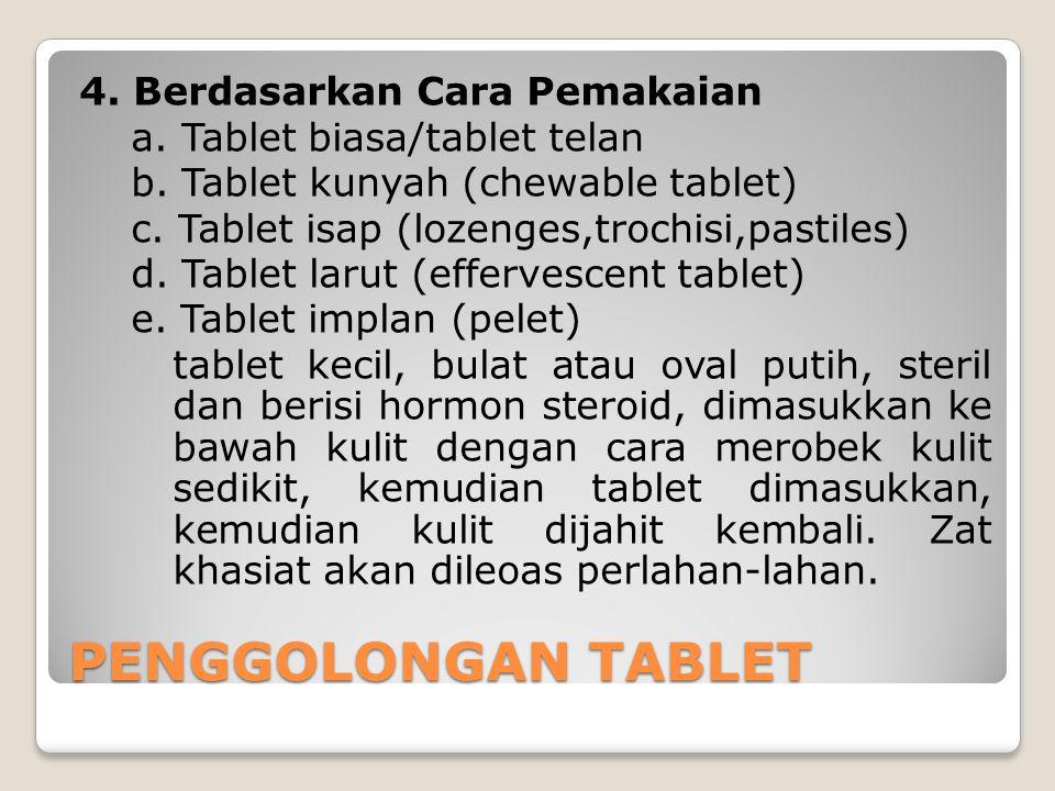 4. Berdasarkan Cara Pemakaian a. Tablet biasa/tablet telan b. Tablet kunyah (chewable tablet) c. Tablet isap (lozenges,trochisi,pastiles) d. Tablet la