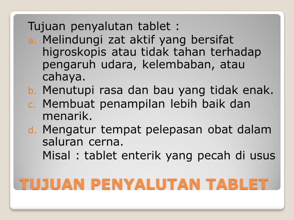 TUJUAN PENYALUTAN TABLET Tujuan penyalutan tablet : a. Melindungi zat aktif yang bersifat higroskopis atau tidak tahan terhadap pengaruh udara, kelemb