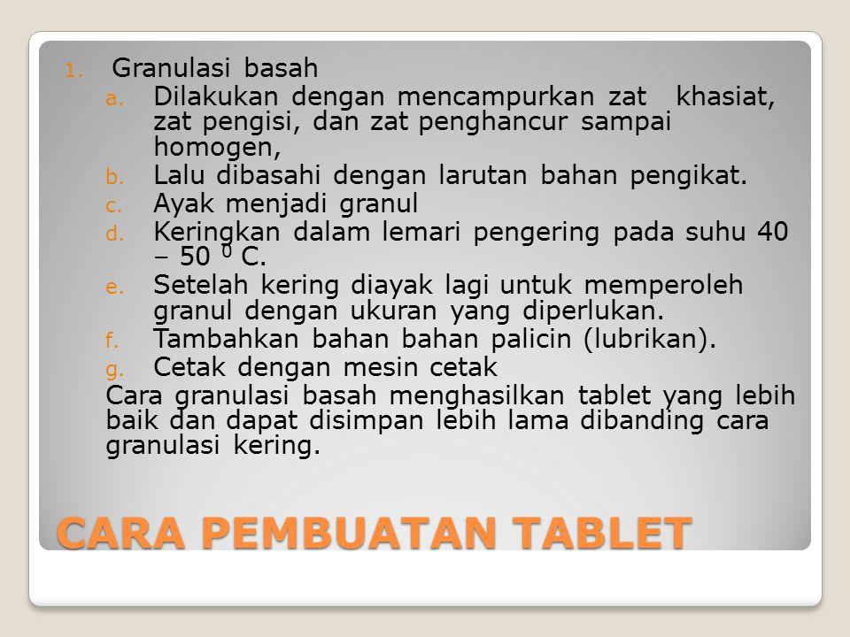 CARA PEMBUATAN TABLET 1. Granulasi basah a. Dilakukan dengan mencampurkan zat khasiat, zat pengisi, dan zat penghancur sampai homogen, b. Lalu dibasah