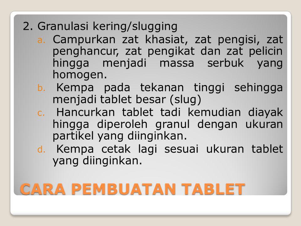 CARA PEMBUATAN TABLET 2. Granulasi kering/slugging a. Campurkan zat khasiat, zat pengisi, zat penghancur, zat pengikat dan zat pelicin hingga menjadi