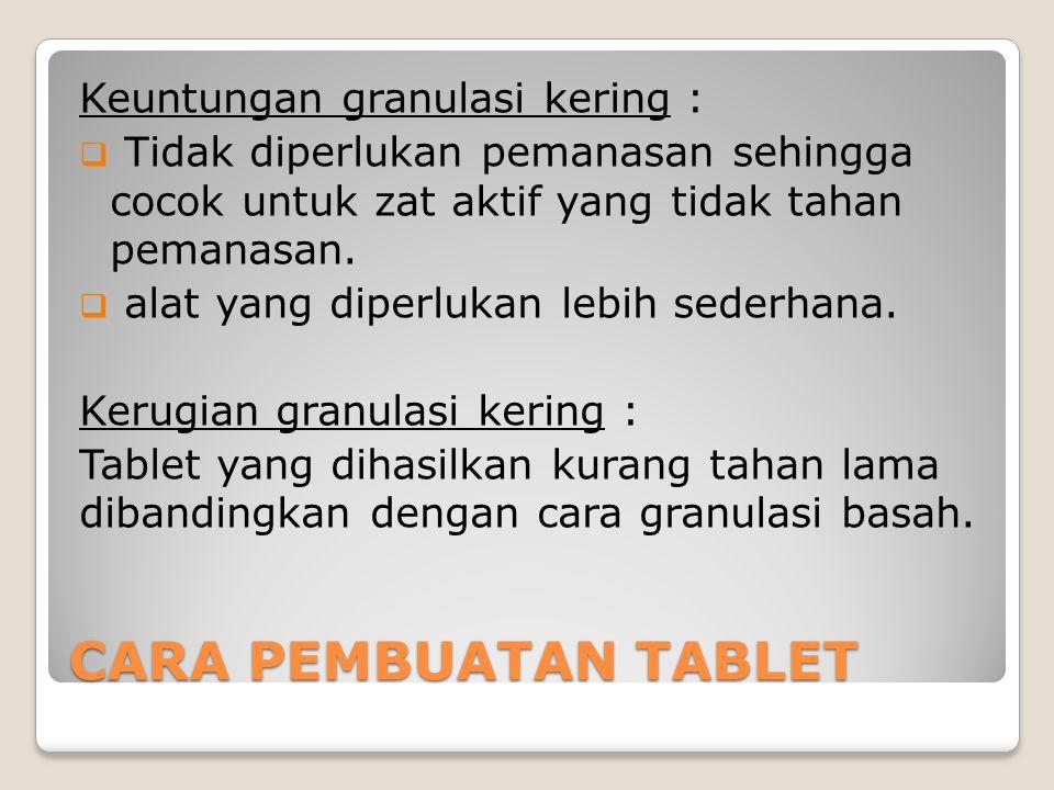 CARA PEMBUATAN TABLET Keuntungan granulasi kering :  Tidak diperlukan pemanasan sehingga cocok untuk zat aktif yang tidak tahan pemanasan.  alat yan