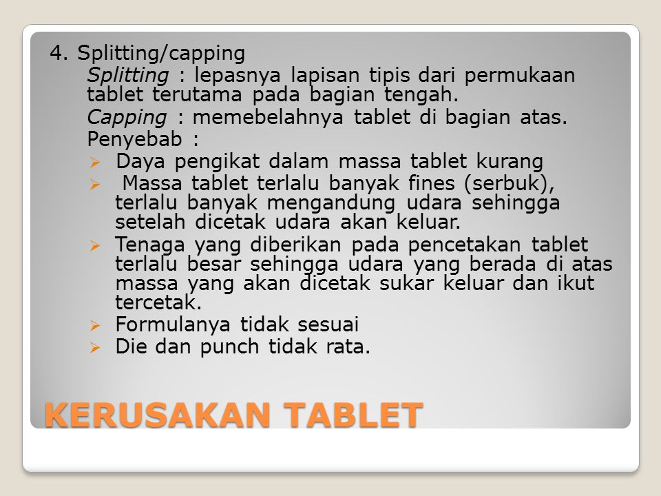 KERUSAKAN TABLET 4. Splitting/capping Splitting : lepasnya lapisan tipis dari permukaan tablet terutama pada bagian tengah. Capping : memebelahnya tab