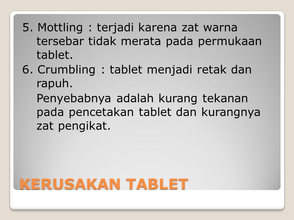 KERUSAKAN TABLET 5. Mottling : terjadi karena zat warna tersebar tidak merata pada permukaan tablet. 6. Crumbling : tablet menjadi retak dan rapuh. Pe