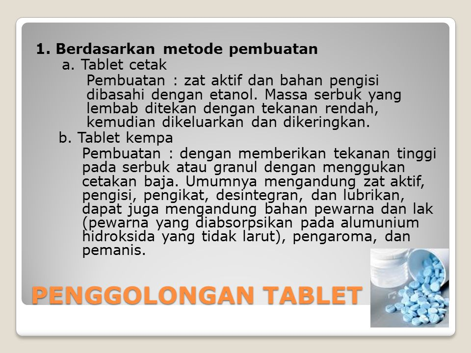 PENGGOLONGAN TABLET 1. Berdasarkan metode pembuatan a. Tablet cetak Pembuatan : zat aktif dan bahan pengisi dibasahi dengan etanol. Massa serbuk yang