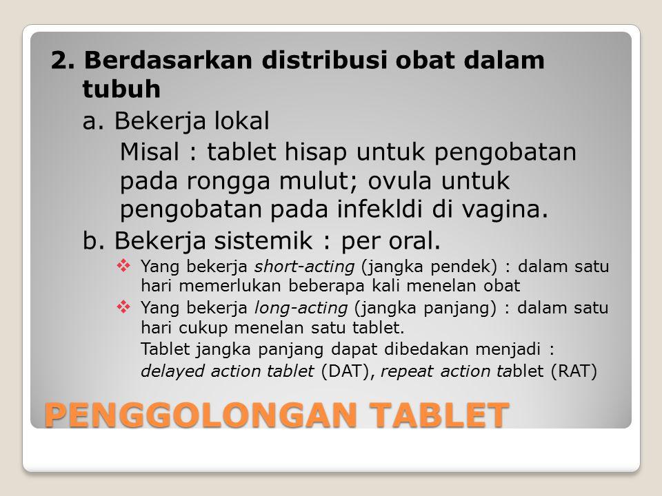 2. Berdasarkan distribusi obat dalam tubuh a. Bekerja lokal Misal : tablet hisap untuk pengobatan pada rongga mulut; ovula untuk pengobatan pada infek