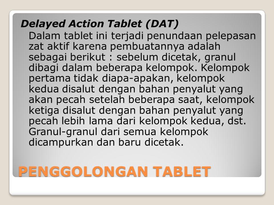 Delayed Action Tablet (DAT) Dalam tablet ini terjadi penundaan pelepasan zat aktif karena pembuatannya adalah sebagai berikut : sebelum dicetak, granul dibagi dalam beberapa kelompok.