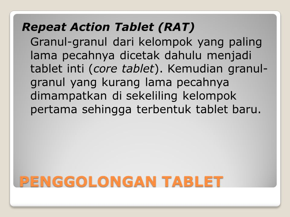 Repeat Action Tablet (RAT) Granul-granul dari kelompok yang paling lama pecahnya dicetak dahulu menjadi tablet inti (core tablet). Kemudian granul- gr