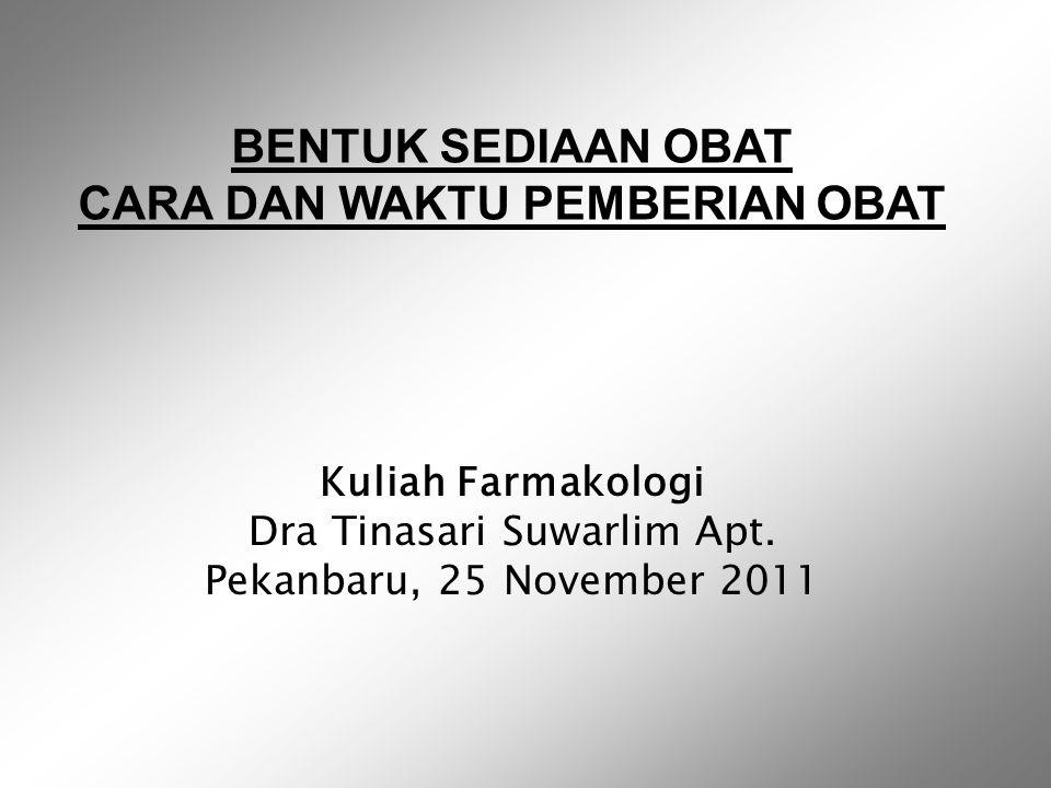 Kuliah Farmakologi Dra Tinasari Suwarlim Apt. Pekanbaru, 25 November 2011 BENTUK SEDIAAN OBAT CARA DAN WAKTU PEMBERIAN OBAT