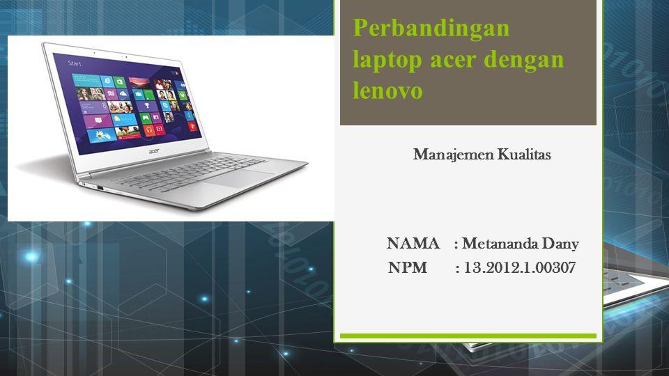 Perbandingan laptop acer dengan lenovo NAMA: Metananda Dany NPM: 13.2012.1.00307 Manajemen Kualitas
