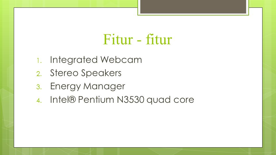 Fitur - fitur 1. Integrated Webcam 2. Stereo Speakers 3. Energy Manager 4. Intel® Pentium N3530 quad core