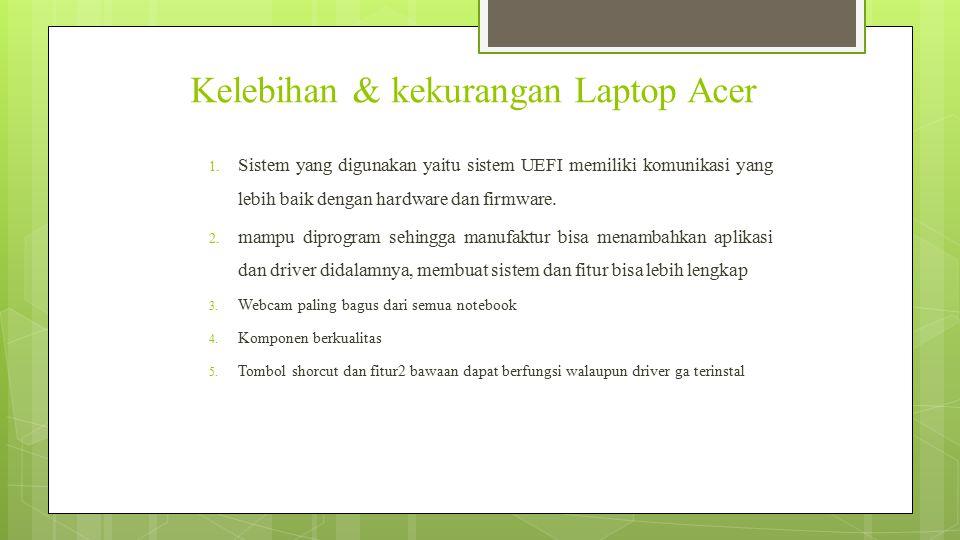 Kekurangan  Laptop acer tidak cukup baik dalam daya tahan dan keawetannya.